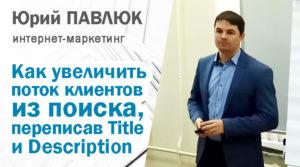 Как бесплатно увеличить поток клиентов из поиска, переписав сниппеты - Title и Description. Юрий Павлюк