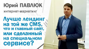 Что лучше: лендинг на той же CMS, что и основной сайт, или сделанный на специализированном сервисе? Юрий Павлюк
